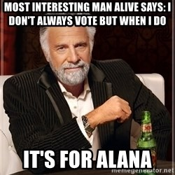 The Most Interesting Man In The World - Most Interesting man Alive says: I don't always vote but when i do  it's for alana