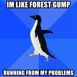 Socially Awkward Penguin - Im LIKE FOREST GUMP RUNNING FROM MY PROBLEMS