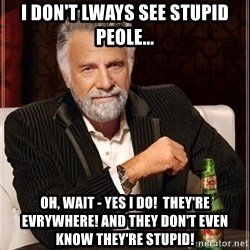 The Most Interesting Man In The World - I don't Lways see stupiD peole... Oh, wait - yes i do!  they're eVrywhere! And They Don't even know they're stupid!