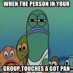 Serious Fish Spongebob - When the person in your Group touches a got pan