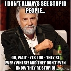 The Most Interesting Man In The World - I don't always see stupid people... Oh, wait - yes i do - They're eVerywhere! and they Don't even know they're stupid!