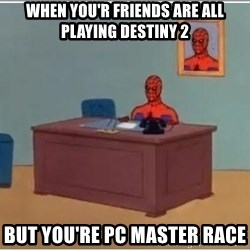 Spiderman Desk - when you'r friends are all playing Destiny 2 But YOU'RE PC master race