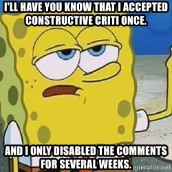 Only Cried for 20 minutes Spongebob - i'll have you know that i accePted constructive criti once. And i only disabLed the comments For several weEks.