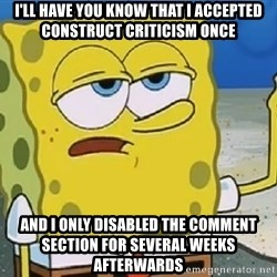 Only Cried for 20 minutes Spongebob - I'll have you know that i accepted construct criticiSm once And i only dIsabled the comment section for several WeEks afterwards