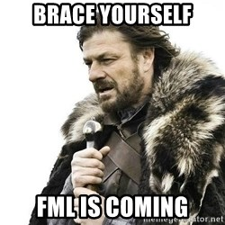 Brace Yourself Winter is Coming. - brace yourself fml is coming
