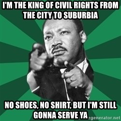 Martin Luther King jr.  - I'm the king of civil rights from the city to suburbia No shoes, no shirt, but I'm still gonna serve ya