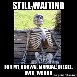 Still Waiting - still waiting for my brown, manual, diesel, awd, wagon