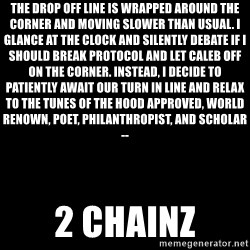 Blank Black - The drop off line is wrapped around the corner and moving slower than usual. I glance at the clock and silently debate if I should break protocol and let Caleb off on the corner. Instead, I decide to patiently await our turn in line and relax to the tunes of the hood approved, world renown, poet, philanthropist, and scholar-- 2 Chainz