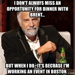 The Most Interesting Man In The World - I don't always miss an opportunity for dinner with brent... But when i do.. it's becuase i'm working an event in boston.