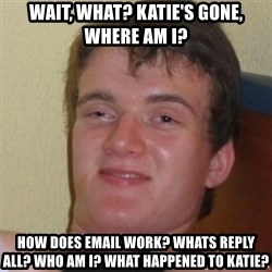 Stoner Stanley - wait, what? Katie's gone, where am I? how does email work? Whats reply all? Who am I? What happened to katie?