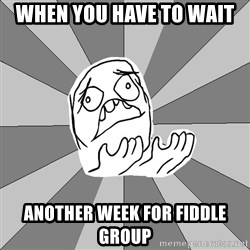 Whyyy??? - When you have to wait  Another week for fiddle group