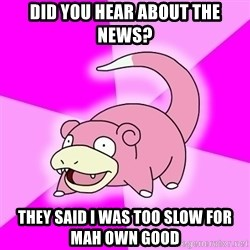 Slowpoke - did you hear about the news? they said i was too slow for mah own good