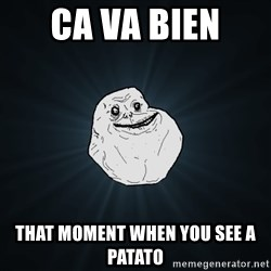 Forever Alone - Ca va bien  That moment wheN you see a pataTo