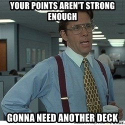 That would be great - Your points aren't strong enough gonna need another deck