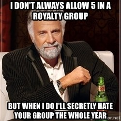 The Most Interesting Man In The World - i don't always allow 5 in a royalty group but when i do i'll secretly hate your group the whole year