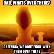 The Lion King - Dad, whats over there? Greenbay, we dont fuck  with them over there