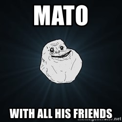 Forever Alone - mato with all his friends