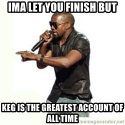 Imma Let you finish kanye west - IMA LET YOU FINISH BUT KEG IS THE GREATEST ACCOUNT OF ALL TIME