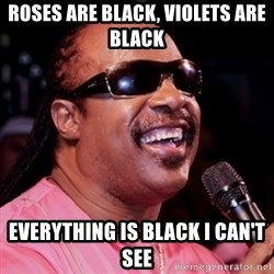 stevie wonder - Roses are black, violets are black everything is black i can't see