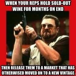 Angry Walter With Gun - when your reps hold sold-out wine for months on end then release them to a market that has otherwised moved on to a new vintage