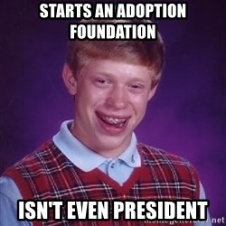 Bad Luck Brian - Starts an adoption foundation isn't even president