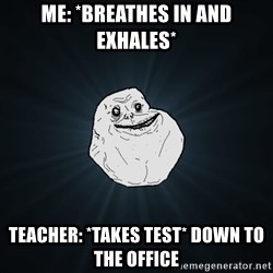 Forever Alone - Me: *breathes in and exhales* TeAcher: *takes test* down to the Office