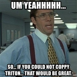 Office Space Boss - Um Yeahhhhh... So... If you could not coppy triton... That would be great.