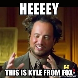 History guy - HEEEEY This is kyle from fox