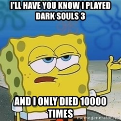 I'll have you know Spongebob - I'll have you Know i played dark souls 3 And i only died 10000 times