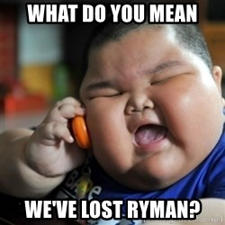 fat chinese kid - What do you mean  We've lost Ryman?