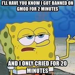 I'll have you know Spongebob - I'll have you know i got banned on gmod for 2 minuTes And i only cried for 20 minutes