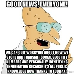 Good News Everyone - Good news, everyone! we can quit worrying about how we store and transmit social security numbers and personally identifying information because it's all public knowledge now thanks to equifax!