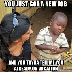 skeptical black kid - You just got a new job And you tryna tell me you already on vacaTion