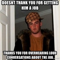 Scumbag Steve - doesnt thank you for getting him a job thanks you for overhearing loud conversations about the job