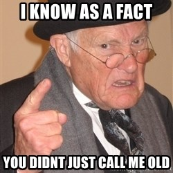 Angry Old Man - i know as a fact  you didnt just call me old