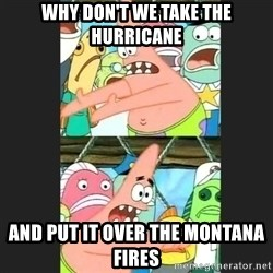 Pushing Patrick - Why don't we take the hurricane and put it over the montana fires