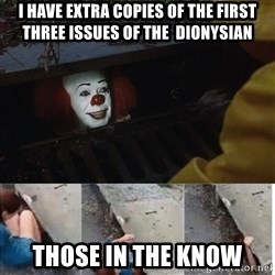 Pennywise in sewer - I have extra copies of the first three issues of the  dionysian  those in the know