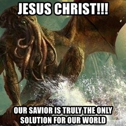 Cthulhu - Jesus Christ!!! Our Savior is truly the only solution for our world