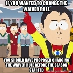 Captain Hindsight South Park - If you wanted to change the waiver rule You should have proposed changing the waiver rule before the season Started