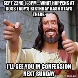 Jesus - Sept 22nd @8pm....what happens at Boss lady's Birthday bash stays there.  I'LL SEE YOU IN CONFESSION NEXT SUNDAY