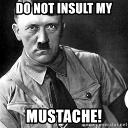 Hitler - Do not insult my Mustache!