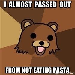 Pedobear - I  ALMOST  PASSED  OUT FROM NOT EATING PASTA