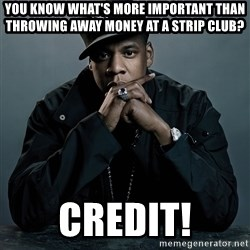 Jay Z problem - You know what's more important than throwing away money at a strip club? CreDit!