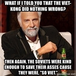 """The Most Interesting Man In The World - What if I told you that the viet-kong did nothing wrong? Then again, the soviets were kind enough to save their asses cause they were, """"So Viet."""""""