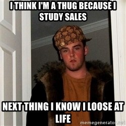 Scumbag Steve - I think i'm a thug because I study Sales Next thing I know I loose at life