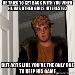 Scumbag Steve - He tries to get back with you when he has other girls interested But acts like you're the only one to keep his game