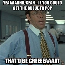 Office Space Boss - Yeaaaahhh, Sean... If you could get the queue to pop That'd be greeeeaaaat