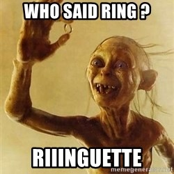 Gollum with ring - Who said ring ? RIIINGUETTE