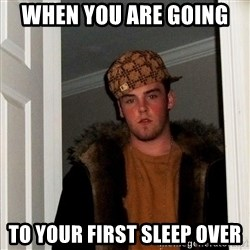 Scumbag Steve - when you are going  to your first sleep over