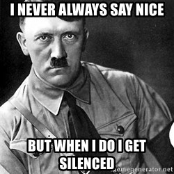 Hitler - I never always say nice but when i do i get silenced